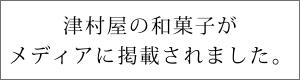 津村屋の和菓子がメディアに掲載されました。