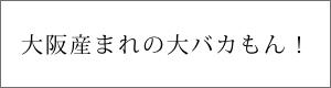 大阪産まれの大バカもん!
